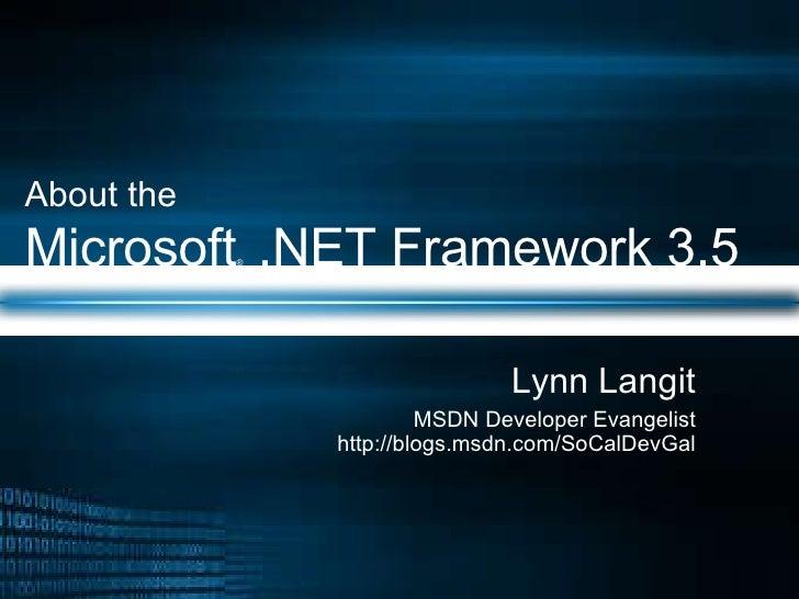 About the   Microsoft ®  .NET Framework 3.5 Lynn Langit MSDN Developer Evangelist http://blogs.msdn.com/SoCalDevGal