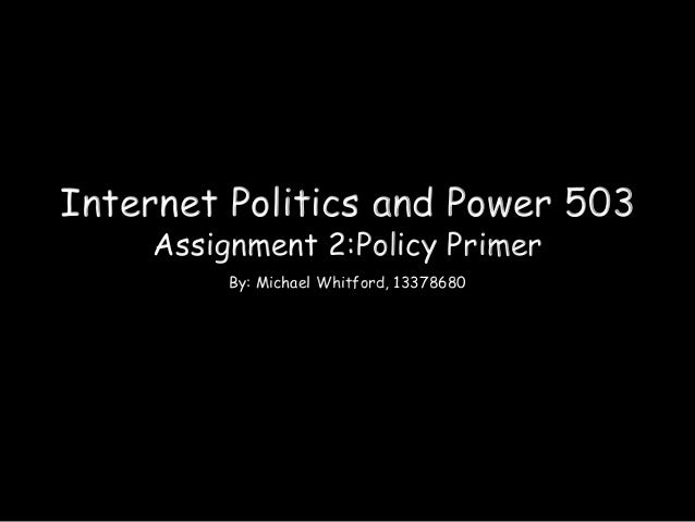 Internet Politics and Power 503 Assignment 2:Policy Primer By: Michael Whitford, 13378680