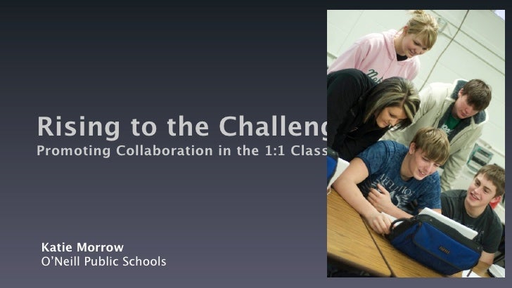 Rising to the Challenge: Promoting Collaboration in the 1:1 Classroom     Katie Morrow O'Neill Public Schools