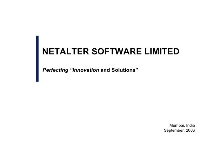 """Perfecting """"Innovation  and Solutions"""" Mumbai, India September, 2006 NETALTER SOFTWARE LIMITED"""