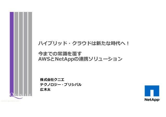 www.qunie.com 株式会社クニエ テクノロジー・プリシパル 広木太 ハイブリッド・クラウドは新たな時代へ! 今までの常識を覆す AWSとNetAppの連携ソリューション