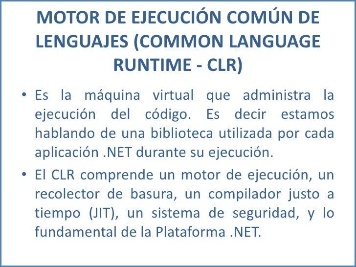 MOTOR DE EJECUCIÓN COMÚN DE LENGUAJES (COMMON LANGUAGE RUNTIME - CLR)<br />Es la máquina virtual que administra la ejecuci...