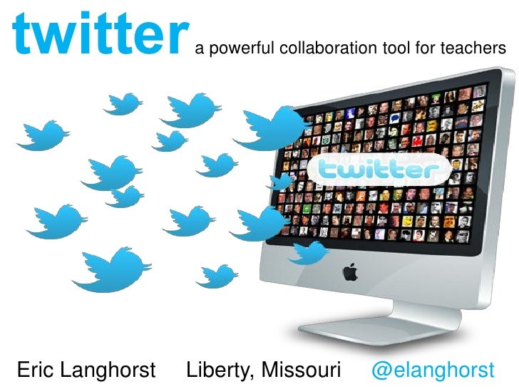 twitter          a powerful collaboration tool for teachersEric Langhorst   Liberty, Missouri      @elanghorst