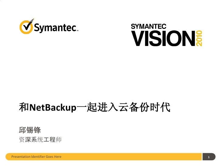 和NetBackup一起进入云备份时代    邱锡锋    资深系统工程师Presentation Identifier Goes Here   1