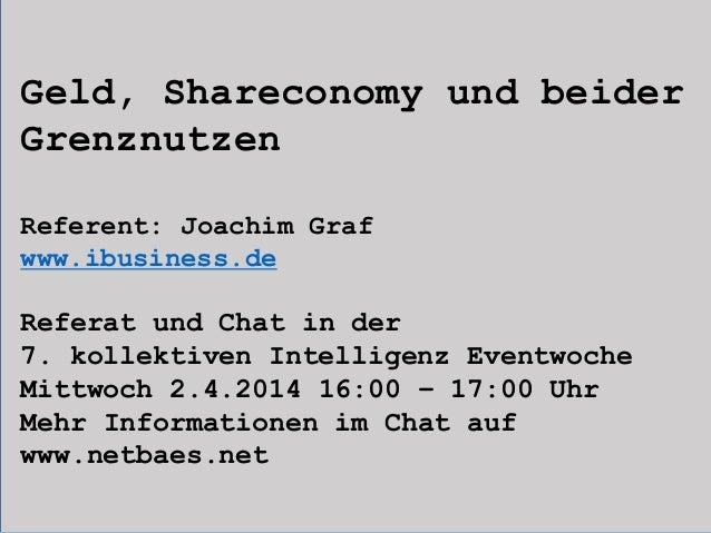 Geld, Shareconomy und beider Grenznutzen Referent: Joachim Graf www.ibusiness.de Referat und Chat in der 7. kollektiven In...