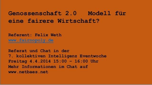 Genossenschaft 2.0 Modell für eine fairere Wirtschaft? Referent: Felix Weth www.fairnopoly.de Referat und Chat in der 7. k...