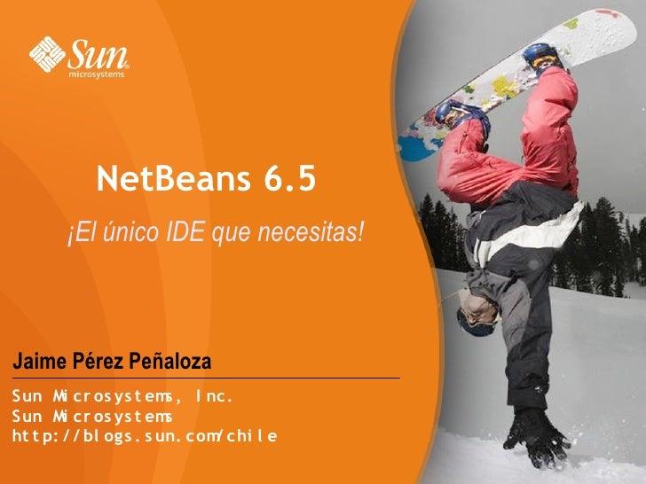 NetBeans 6.5        ¡El único IDE que necesitas!    Jaime Pérez Peñaloza Sun Mi cr os ys t em , I nc.                     ...