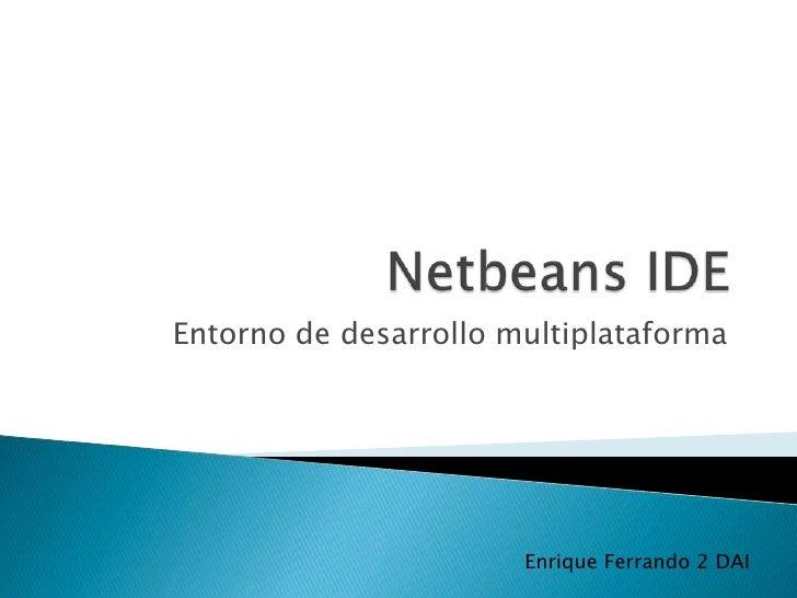 Netbeans IDE<br />Entorno de desarrollo multiplataforma<br />Enrique Ferrando 2 DAI<br />