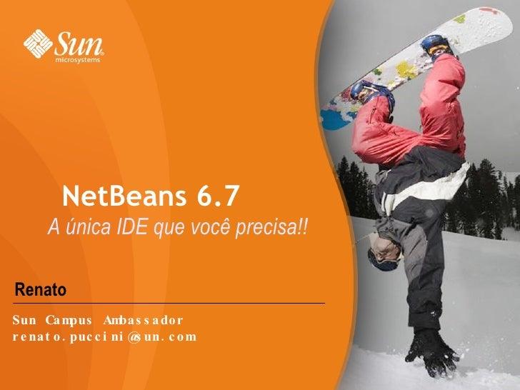 Renato NetBeans 6.7 A única IDE que você precisa!! Sun Campus Ambassador [email_address]