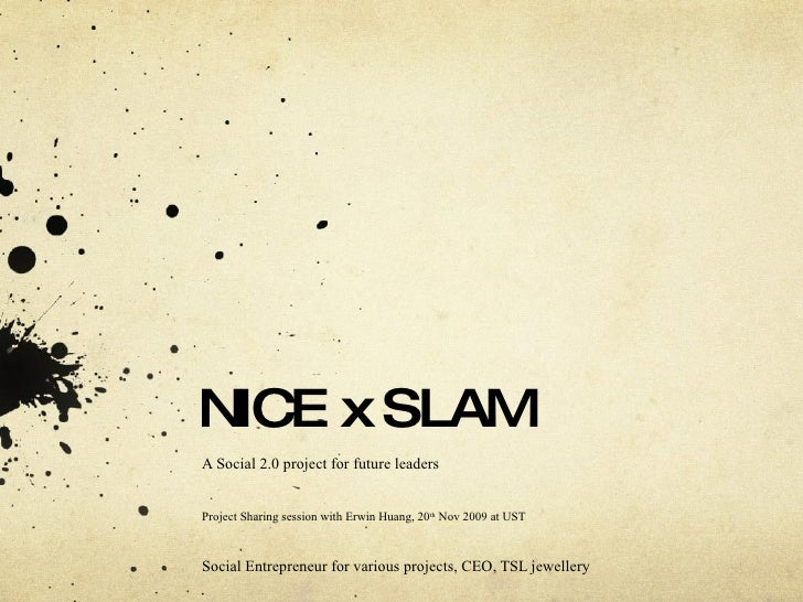 NICE x SLAM A Social 2.0 project for future leaders Project Sharing session with Erwin Huang, 20 th  Nov 2009 at UST  Soci...