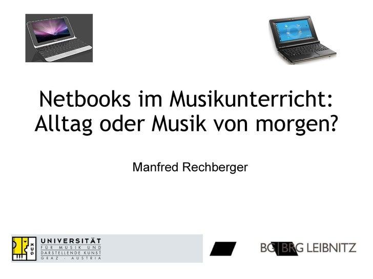 Netbooks im Musikunterricht: Alltag oder Musik von morgen? Manfred Rechberger