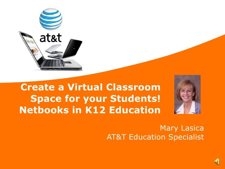 Create a Virtual Classroom Space for your Students! Netbooks in K12 Education Mary Lasica AT&T Education Specialist