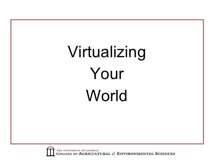 <ul><li>Virtualizing </li></ul><ul><li>Your </li></ul><ul><li>World </li></ul>