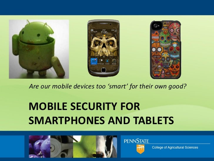 Are our mobile devices too 'smart' for their own good?MOBILE SECURITY FORSMARTPHONES AND TABLETS