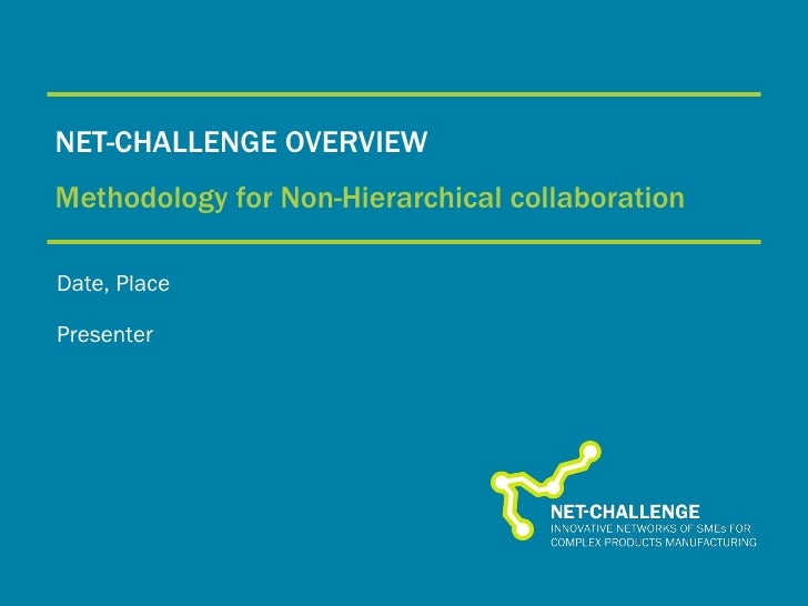NET-CHALLENGE OVERVIEW Methodology for Non-Hierarchical collaboration Date, Place Presenter
