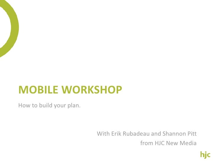 MOBILE WORKSHOP How to build your plan.                              With Erik Rubadeau and Shannon Pitt                  ...