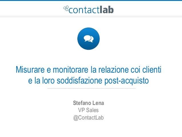 Misurare e monitorare la relazione coi clienti e la loro soddisfazione post-acquisto Stefano Lena VP Sales @ContactLab