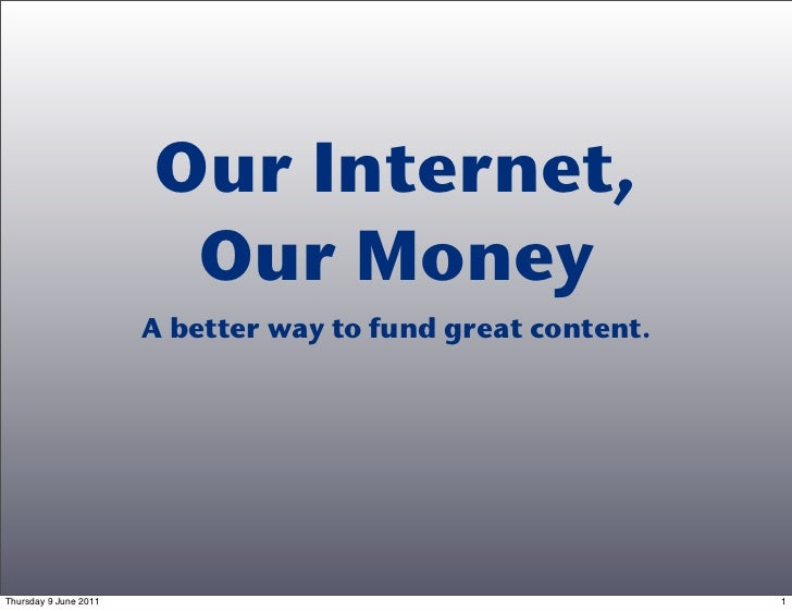 Our Internet,                        Our Money                       A better way to fund great content.Thursday 9 June 20...
