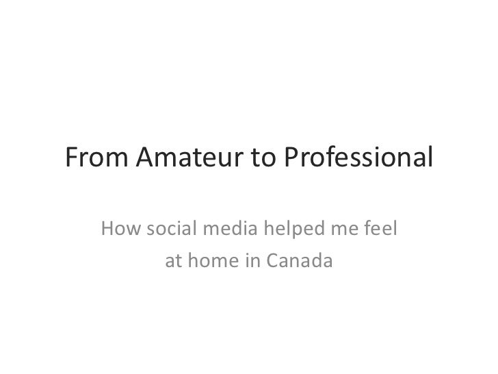 From Amateur to Professional<br />How social media helped me feel <br />at home in Canada<br />