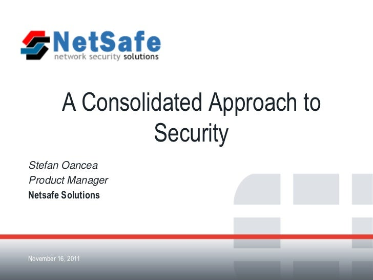 A Consolidated Approach to                     SecurityStefan OanceaProduct ManagerNetsafe SolutionsNovember 16, 2011Forti...