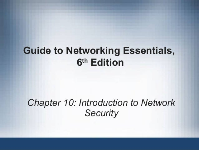 Guide to Networking Essentials, 6th Edition Chapter 10: Introduction to Network Security