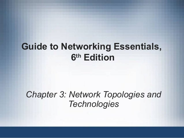 Guide to Networking Essentials, 6th Edition Chapter 3: Network Topologies and Technologies