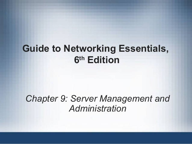 Guide to Networking Essentials, 6th Edition Chapter 9: Server Management and Administration