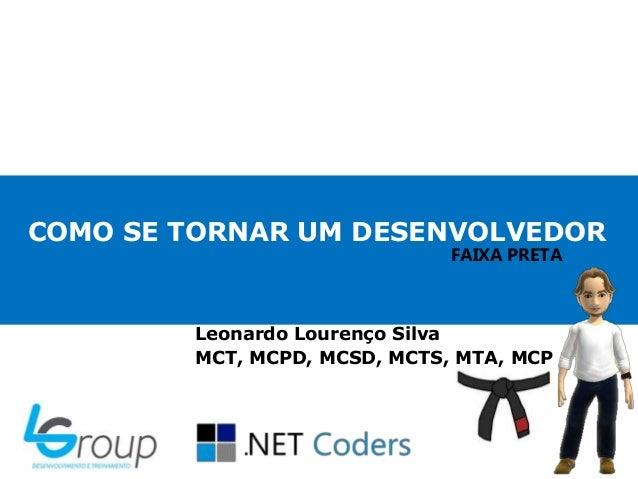 COMO SE TORNAR UM DESENVOLVEDORLeonardo Lourenço SilvaMCT, MCPD, MCSD, MCTS, MTA, MCPFAIXA PRETA