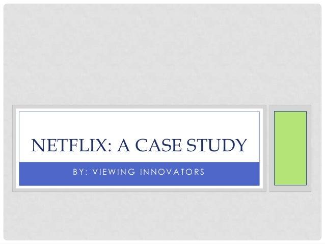 B Y : V I E WI N G I N N O V A T O R S NETFLIX: A CASE STUDY