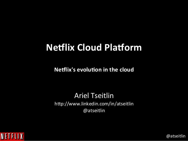 @atseitlin	    Ne#lix	   Cloud	   Pla#orm	   	    	    Ne#lix's	   evolu3on	   in	   the	   cloud	    	    Ariel	   Tseitl...