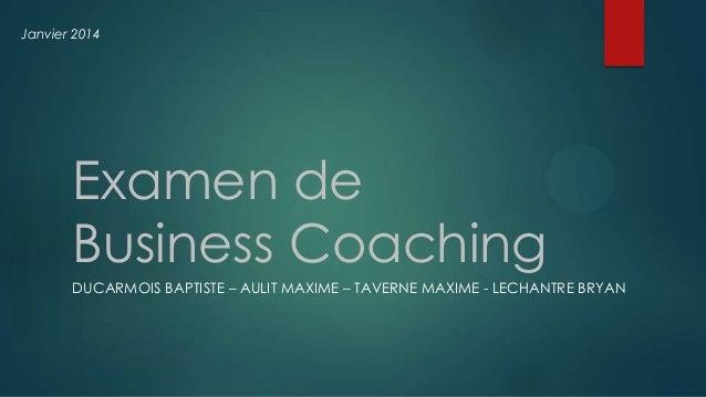 Janvier 2014  Examen de Business Coaching DUCARMOIS BAPTISTE – AULIT MAXIME – TAVERNE MAXIME - LECHANTRE BRYAN
