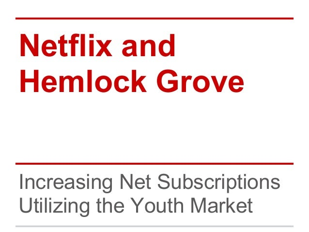 Netflix andHemlock GroveIncreasing Net SubscriptionsUtilizing the Youth Market