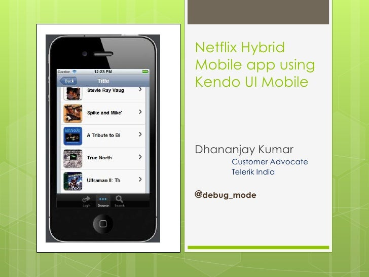 Netflix HybridMobile app usingKendo UI MobileDhananjay Kumar      Customer Advocate      Telerik India@debug_mode