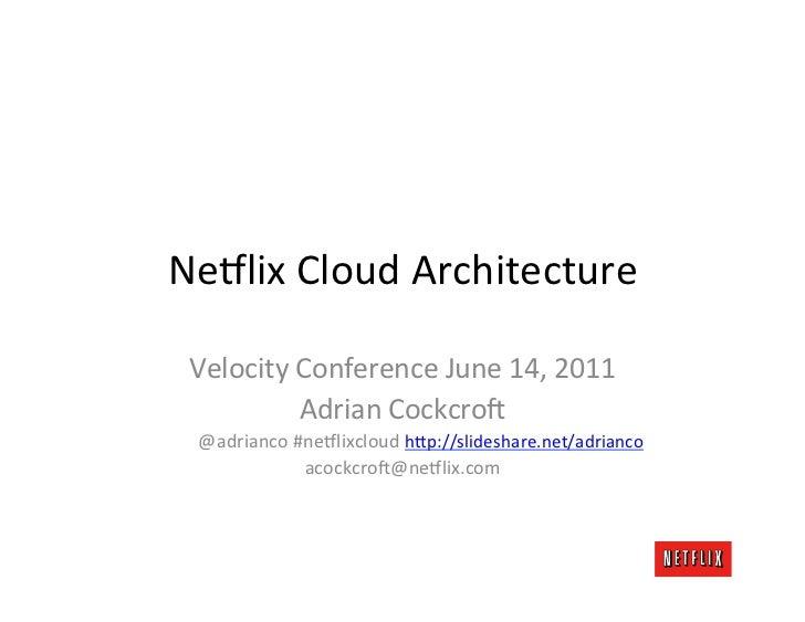 Ne#lix Cloud Architecture  Velocity Conference June 14, 2011              Adrian Cockcro=   @adrianco...