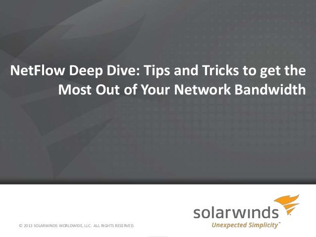 NetFlow Deep Dive: Tips and Tricks to get theMost Out of Your Network Bandwidth© 2013 SOLARWINDS WORLDWIDE, LLC. ALL RIGHT...