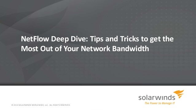 NetFlow Deep Dive: Tips and Tricks to get the Most Out of Your Network Bandwidth © 2014 SOLARWINDS WORLDWIDE, LLC. ALL RIG...