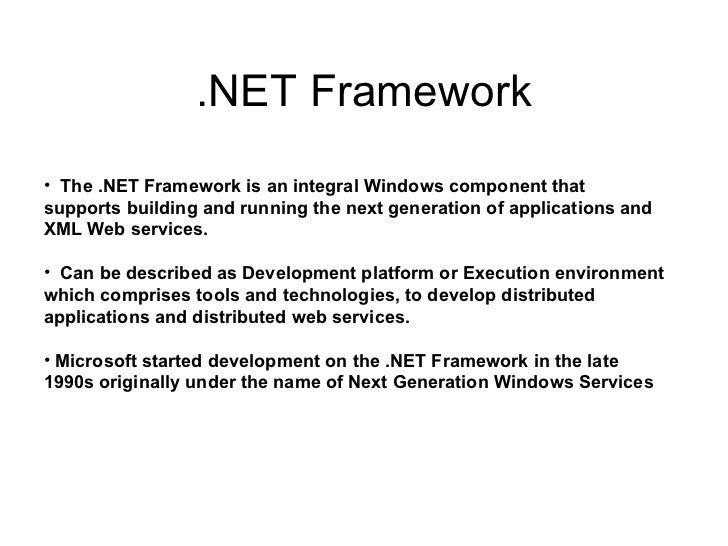 .NET Framework <ul><li>The .NET Framework is an integral Windows component that supports building and running the next gen...