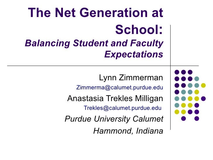 The Net Generation at School : Balancing Student and Faculty Expectations Lynn Zimmerman [email_address] Anastasia Trekles...