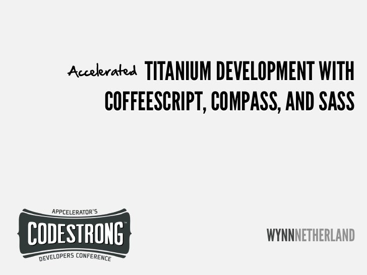 Wynn Netherland: Accelerating Titanium Development with CoffeeScript, Compass, and Sass