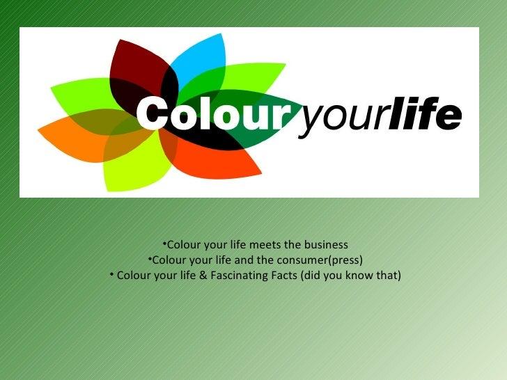 •Colour your life meets the business        •Colour your life and the consumer(press) • Colour your life & Fascinating Fac...