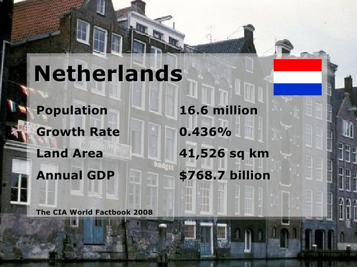 Netherlands Population 16.6 million Growth Rate 0.436% Land Area 41,526 sq km Annual GDP $768.7 billion The CIA World Fact...
