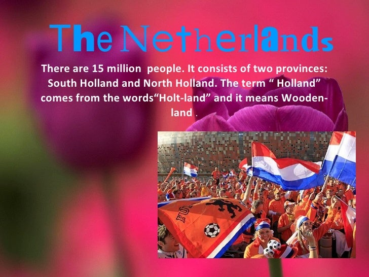 """The NetherlandsThere are 15 million people. It consists of two provinces: South Holland and North Holland. The term """" Holl..."""