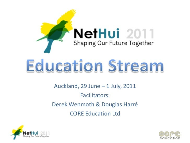 Education Stream<br />Auckland, 29 June – 1 July, 2011<br />Facilitators:<br />Derek Wenmoth & Douglas Harré<br />CORE Edu...