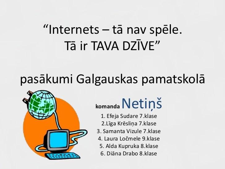 """""""Internets – tā nav spēle.Tā ir TAVA DZĪVE""""pasākumi Galgauskas pamatskolā<br />komandaNetiņš<br />1. Efeja Sudare 7.klase<..."""