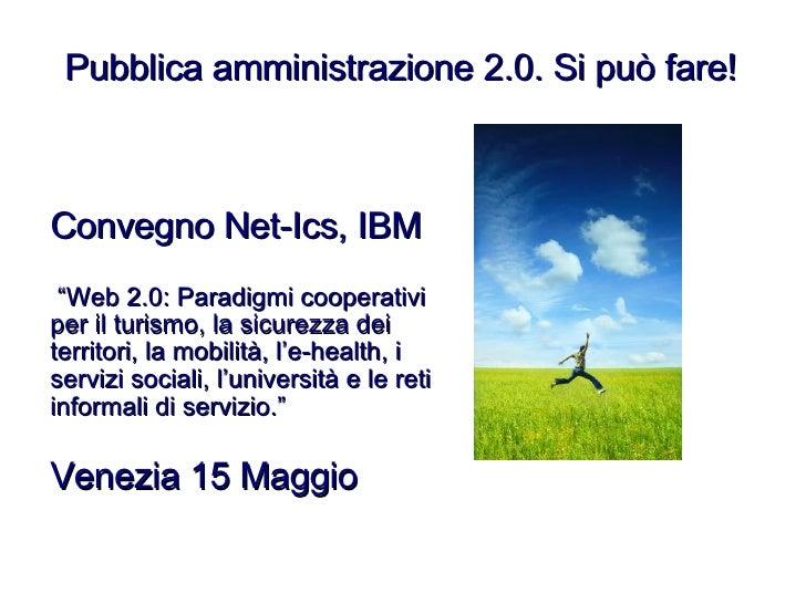 """Pubblica amministrazione 2.0. Si può fare! Convegno Net-Ics, IBM """" Web 2.0: Paradigmi cooperativi per il turismo, la sicur..."""