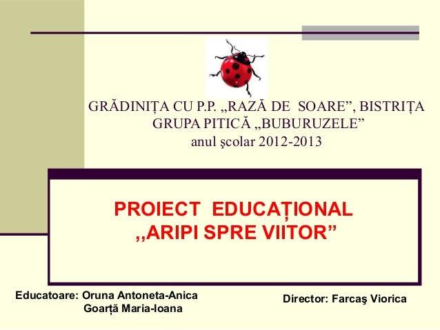 """GRĂDINIŢA CU P.P. """"RAZĂ DE SOARE"""", BISTRIŢA GRUPA PITICĂ """"BUBURUZELE"""" anul şcolar 2012-2013 PROIECT EDUCAŢIONAL ,,ARIPI SP..."""