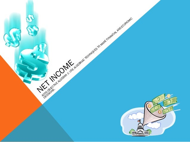 NET INCOM E ACOS OBJECTIVE ALGEBRA 1: USE ALGEBRAIC TECHNIQUES TO M AKE FINANCIAL AND ECONOM IC DECISIONS.