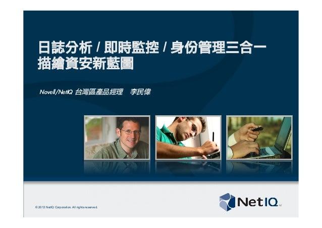 © 2012 NetIQ Corporation. All rights reserved.日誌分析 / 即時監控 / 身份管理三合一描繪資安新藍圖Novell/NetIQ 台灣區產品經理 李民偉