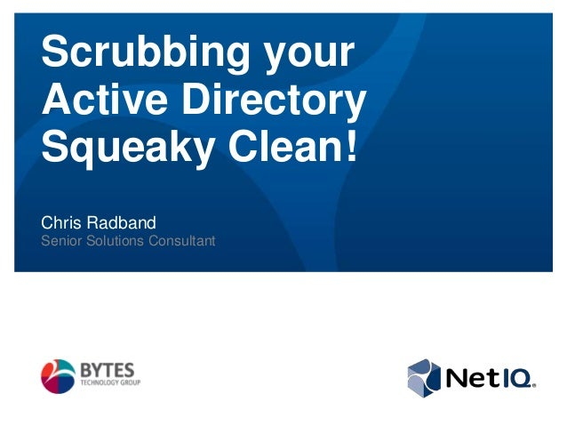 Scrubbing your Active Directory Squeaky Clean! Chris Radband Senior Solutions Consultant