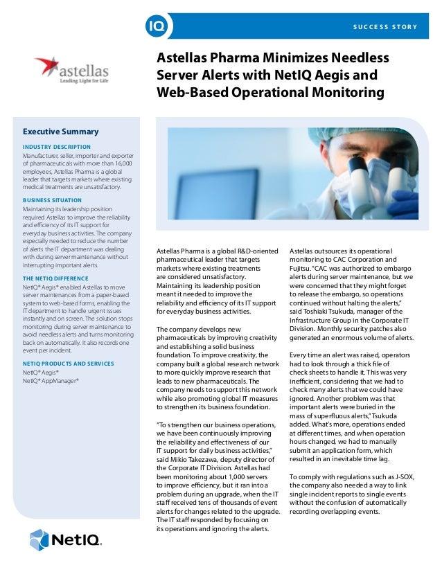 S U C C E S S S T O R Y Astellas Pharma Minimizes Needless Server Alerts with NetIQ Aegis and Web-Based Operational Monito...